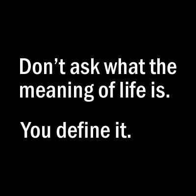 Frage nicht, was der Sinn des Leben ist. Du bestimmst es.